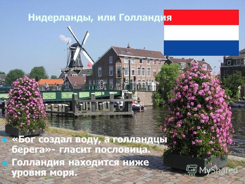 Нидерланды, или Голландия «Бог создал воду, а голландцы берега»- гласит пословица. Голландия находится ниже уровня моря.