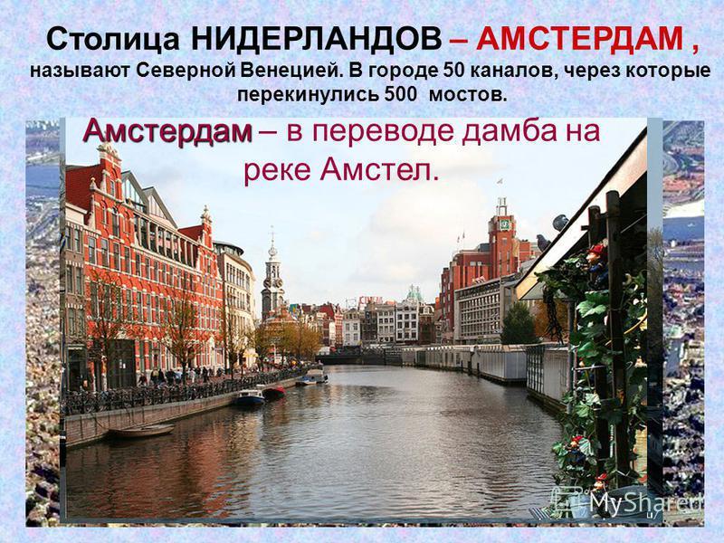 Столица НИДЕРЛАНДОВ – АМСТЕРДАМ, называют Северной Венецией. В городе 50 каналов, через которые перекинулись 500 мостов. Амстердам Амстердам – в переводе дамба на реке Амстел.