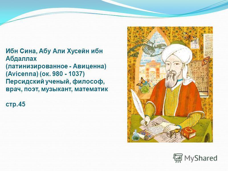 Ибн Сина, Абу Али Хусейн ибн Абдаллах (латинизированное - Авиценна) (Avicenna) (ок. 980 - 1037) Персидский ученый, философ, врач, поэт, музыкант, математик стр.45
