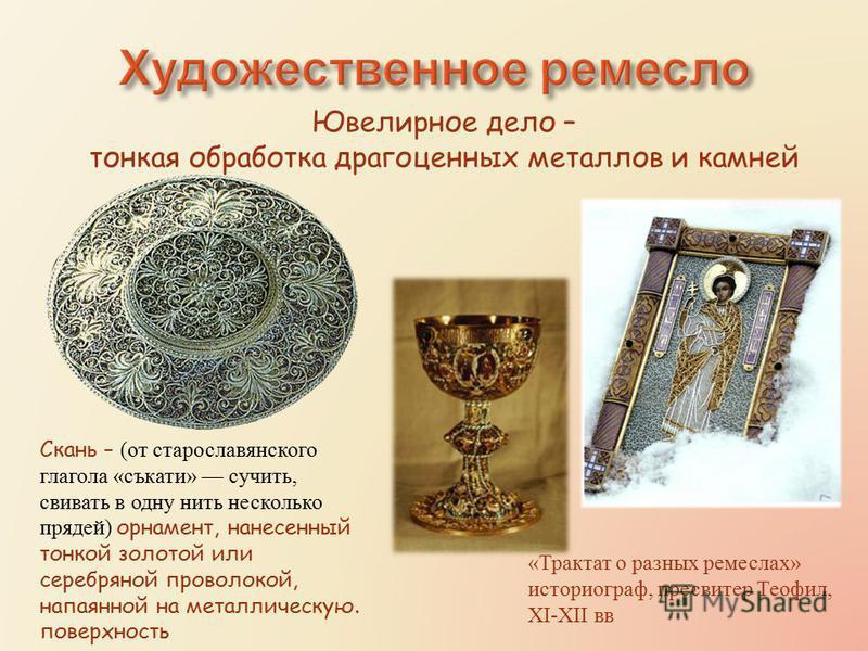 Скань – (от старославянского глагола «съкати» сучить, свивать в одну нить несколько прядей) орнамент, нанесенный тонкой золотой или серебряной проволокой, напаянной на металлическую. поверхность Ювелирное дело – тонкая обработка драгоценных металлов
