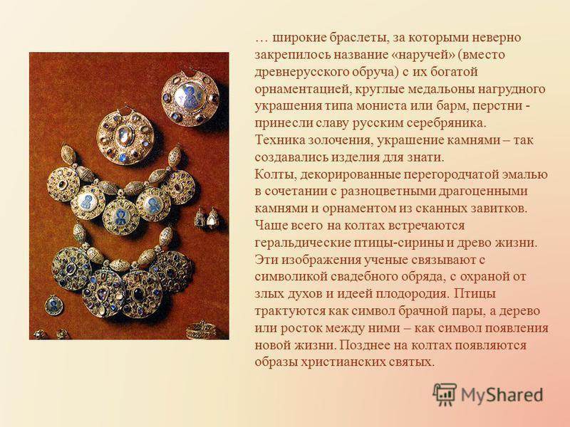 … широкие браслеты, за которыми неверно закрепилось название «наручей» (вместо древнерусского обруча) с их богатой орнаментацией, круглые медальоны нагрудного украшения типа мониста или барм, перстни - принесли славу русским серебряника. Техника золо