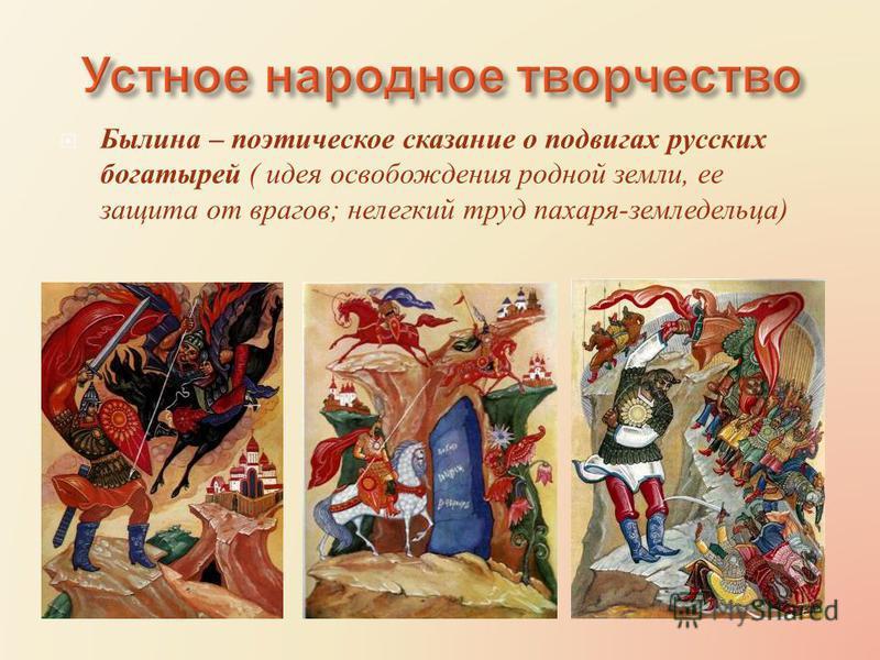 Былина – поэтическое сказание о подвигах русских богатырей ( идея освобождения родной земли, ее защита от врагов ; нелегкий труд пахаря - земледельца )
