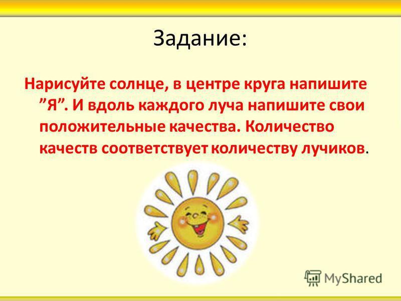 Задание: Нарисуйте солнце, в центре круга напишите Я. И вдоль каждого луча напишите свои положительные качества. Количество качеств соответствует количеству лучиков.