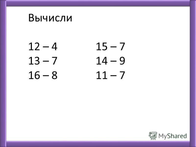 Вычисли 12 – 4 15 – 7 13 – 7 14 – 9 16 – 8 11 – 7