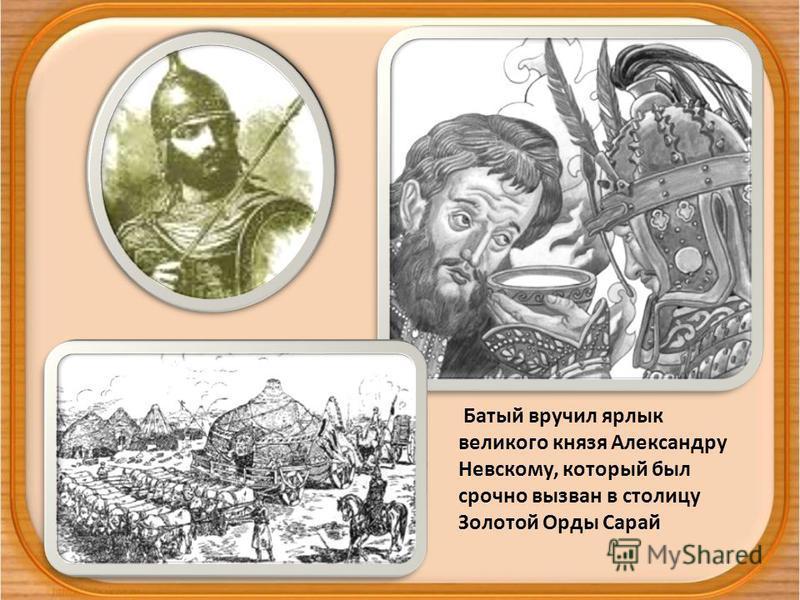 Батый вручил ярлык великого князя Александру Невскому, который был срочно вызван в столицу Золотой Орды Сарай