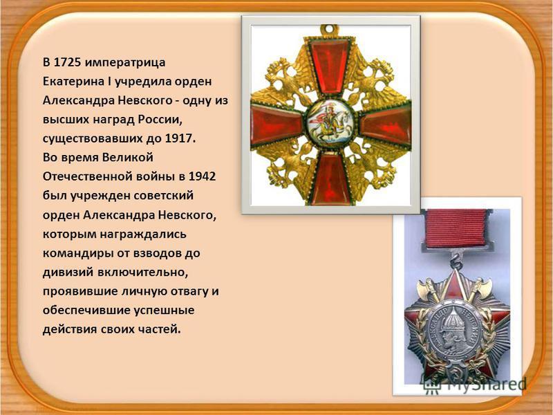 В 1725 императрица Екатерина I учредила орден Александра Невского - одну из высших наград России, существовавших до 1917. Во время Великой Отечественной войны в 1942 был учрежден советский орден Александра Невского, которым награждались командиры от