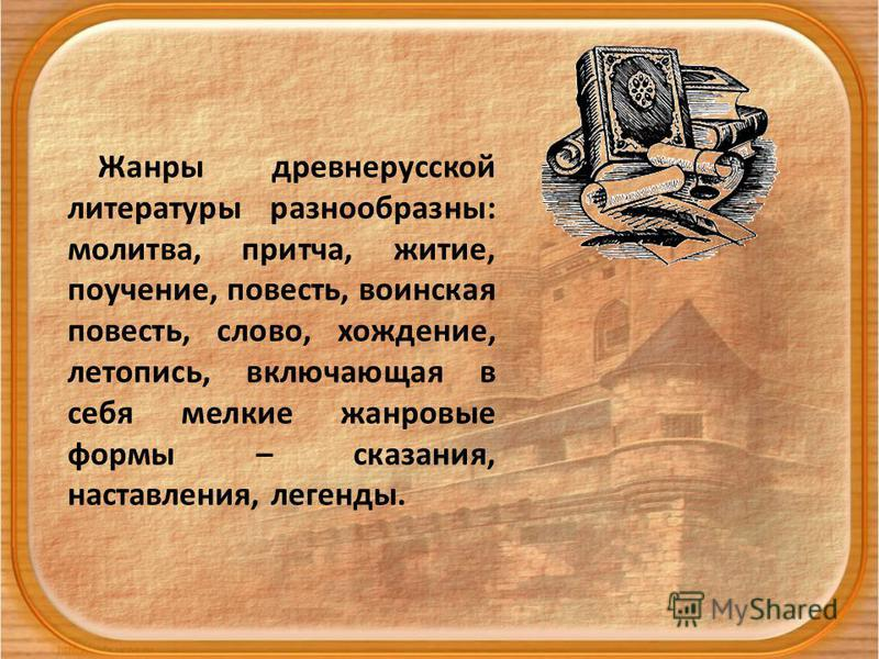 Жанры древнерусской литературы разнообразны: молитва, притча, житие, поучение, повесть, воинская повесть, слово, хождение, летопись, включающая в себя мелкие жанровые формы – сказания, наставления, легенды.