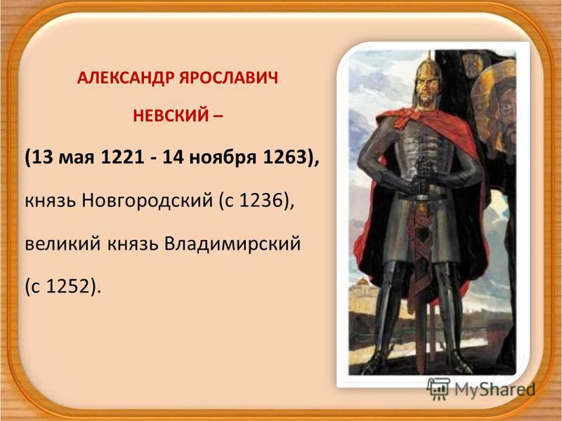 АЛЕКСАНДР ЯРОСЛАВИЧ НЕВСКИЙ – (13 мая 1221 - 14 ноября 1263), князь Новгородский (c 1236), великий князь Владимирский (с 1252).