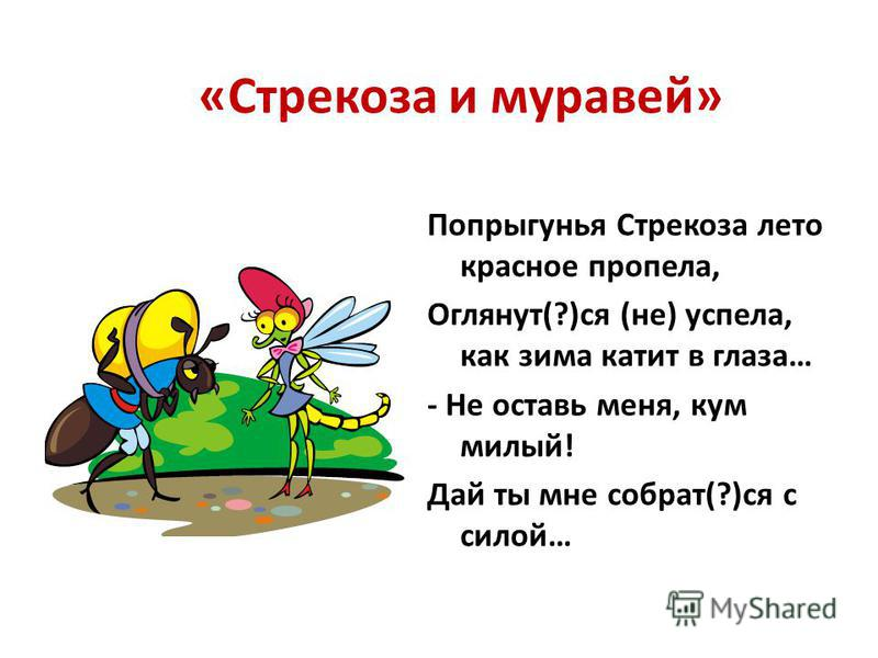 «Слон и Моська» Увидевши Слона, ну на него метат(?)ся, И лаять, и визжато, и рват(?)ся; Ну так и лезет в драку с ним. «Соседка, перестань срамит(?)ся,- Ей Шавка говорит,- тебе ль с Слоном возит(?)ся?»