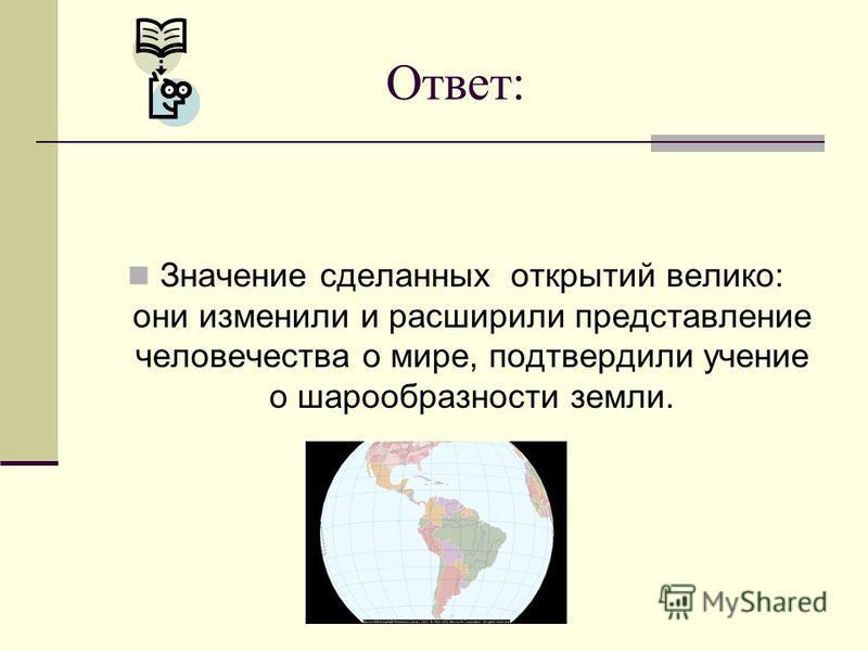 Ответ: Значение сделанных открытий велико: они изменили и расширили представление человечества о мире, подтвердили учение о шарообразности земли.