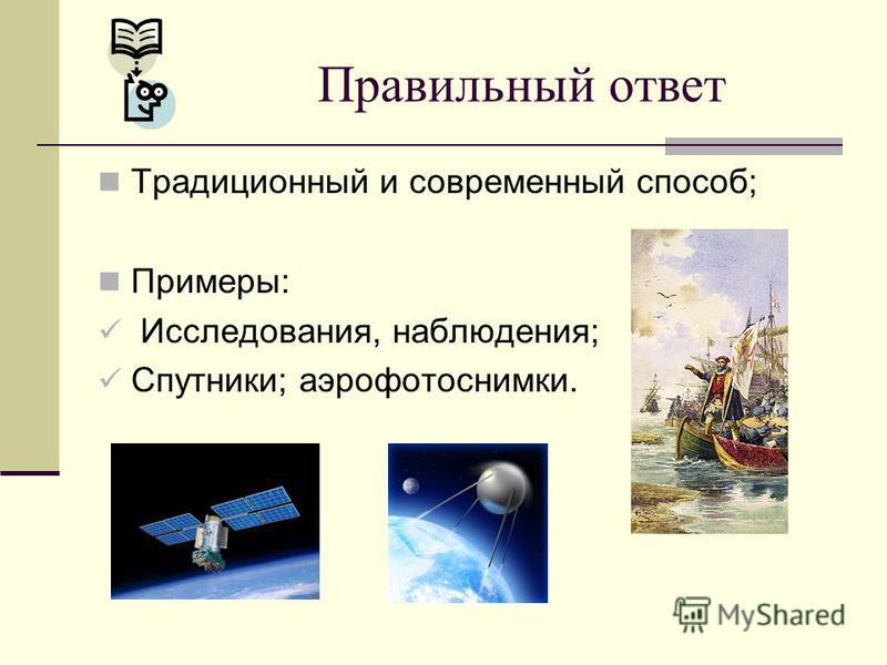 Традиционный и современный способ; Примеры: Исследования, наблюдения; Спутники; аэрофотоснимки. Правильный ответ