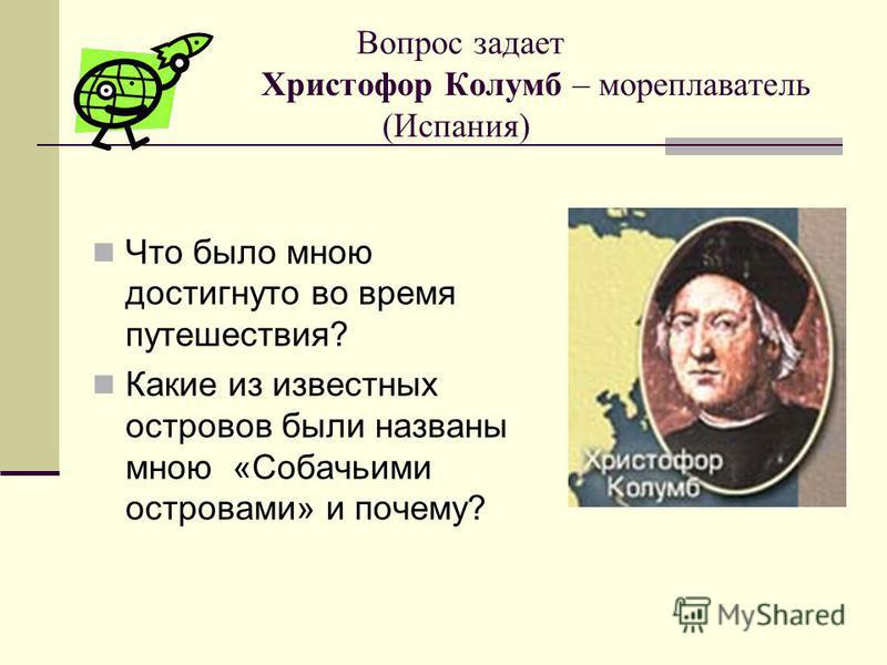 Вопрос задает Христофор Колумб – мореплаватель (Испания) Что было мною достигнуто во время путешествия? Какие из известных островов были названы мною «Собачьими островами» и почему?
