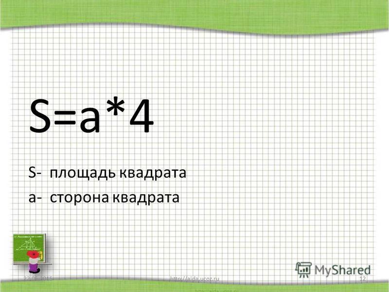 S=a*4 S- площадь квадрата а- сторона квадрата 22.05.2015http://aida.ucoz.ru12