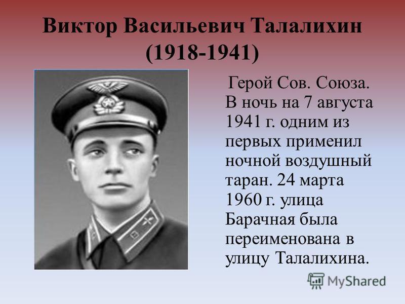 Виктор Васильевич Талалихин (1918-1941) Герой Сов. Союза. В ночь на 7 августа 1941 г. одним из первых применил ночной воздушный таран. 24 марта 1960 г. улица Барачная была переименована в улицу Талалихина.