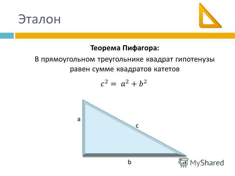 Эталон Теорема Пифагора : В прямоугольном треугольнике квадрат гипотенузы равен сумме квадратов катетов