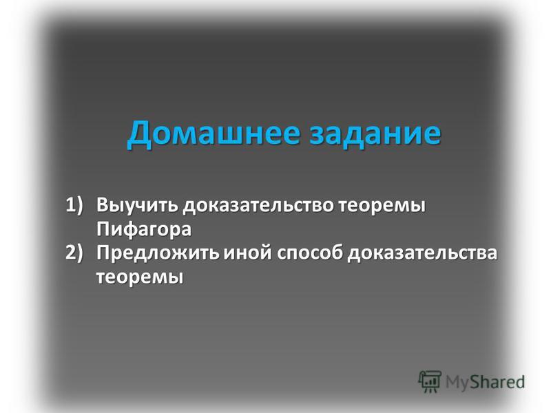 Домашнее задание 1)Выучить доказательство теоремы Пифагора 2)Предложить иной способ доказательства теоремы