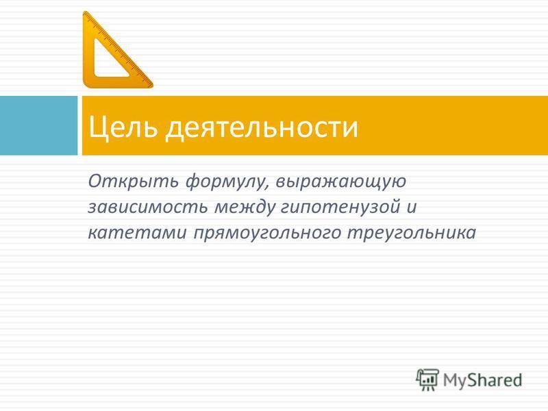 Открыть формулу, выражающую зависимость между гипотенузой и катетами прямоугольного треугольника Цель деятельности