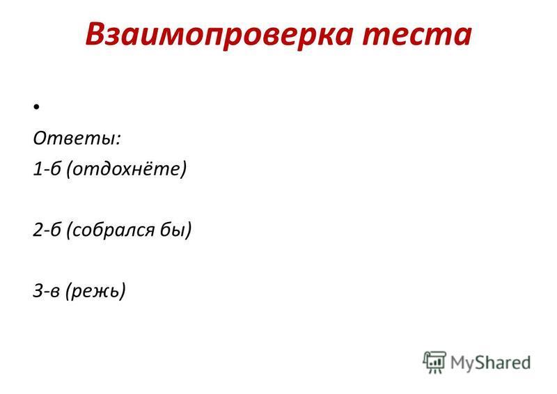 Взаимопроверька теста Отвэты: 1-б (отдохнёте) 2-б (собралося бы) 3-в (режь)
