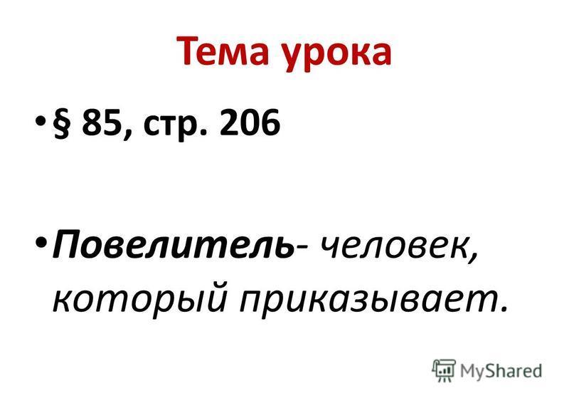Тема урока § 85, стр. 206 Повелитель- человек, который приказываэт.