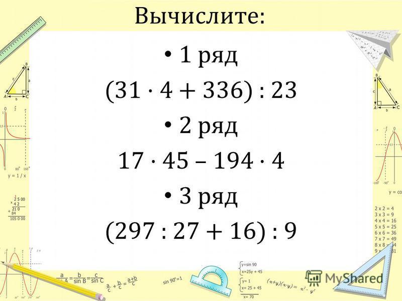 Вычислите: 1 ряд (31 · 4 + 336) : 23 2 ряд 17 · 45 – 194 · 4 3 ряд (297 : 27 + 16) : 9