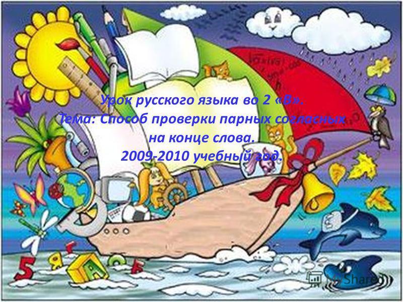 Урок русского языка во 2 «В». Тема: Способ проверки парных согласных на конце слова. 2009-2010 учебный год.