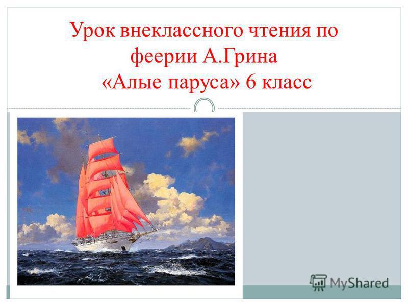 Урок внеклассного чтения по феерии А.Грина «Алые паруса» 6 класс