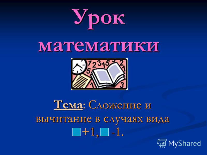 Урок математики Тема: Сложение и вычитание в случаях вида +1, -1.