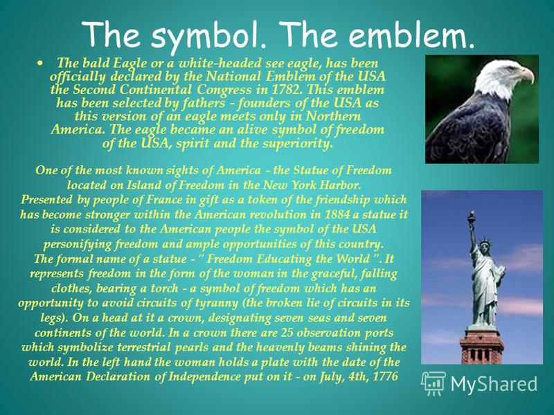 The symbol. The emblem. The bald Eagle or a white-headed see eagle, has been officially declared by the National Emblem of the USA the Second Continental Congress in 1782. This emblem has been selected by fathers - founders of the USA as this version
