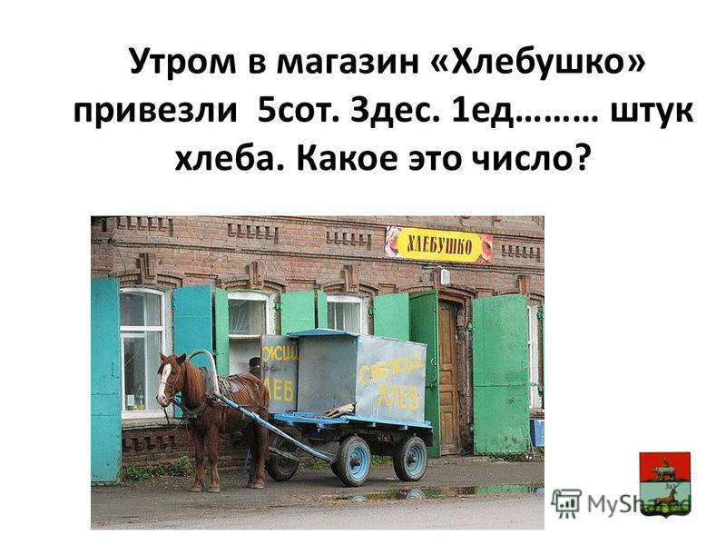 Утром в магазин «Хлебушко» привезли 5 сот. 3 дес. 1 ед……… штук хлеба. Какое это число?
