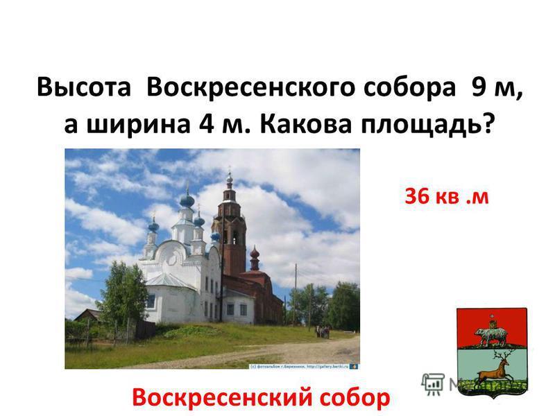 Высота Воскресенского собора 9 м, а ширина 4 м. Какова площадь? Воскресенский собор 36 кв.м