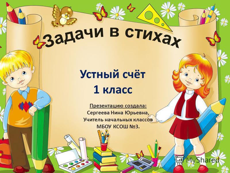 Устный счёт 1 класс Презентацию создала: Сергеева Нина Юрьевна, Учитель начальных классов МБОУ КСОШ 3.