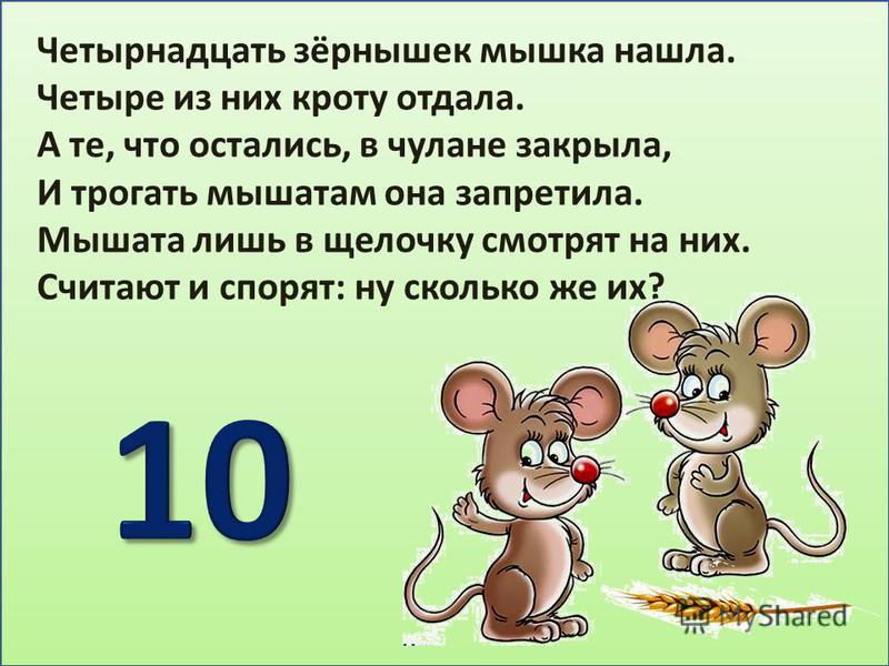 Четырнадцать зёрнышек мышка нашла. Четыре из них кроту отдала. А те, что остались, в чулане закрыла, И трогать мышатам она запретила. Мышата лишь в щелочку смотрят на них. Считают и спорят: ну сколько же их?