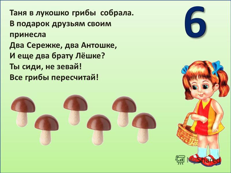 Таня в лукошко грибы собрала. В подарок друзьям своим принесла Два Сережке, два Антошке, И еще два брату Лёшке? Ты сиди, не зевай! Все грибы пересчитай!