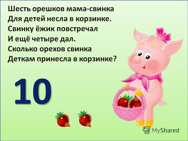 Шесть орешков мама-свинка Для детей несла в корзинке. Свинку ёжик повстречал И ещё четыре дал. Сколько орехов свинка Деткам принесла в корзинке?