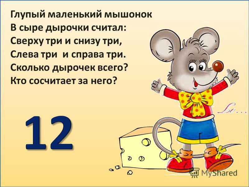 Глупый маленький мышонок В сыре дырочки считал: Сверху три и снизу три, Слева три и справа три. Сколько дырочек всего? Кто сосчитает за него?