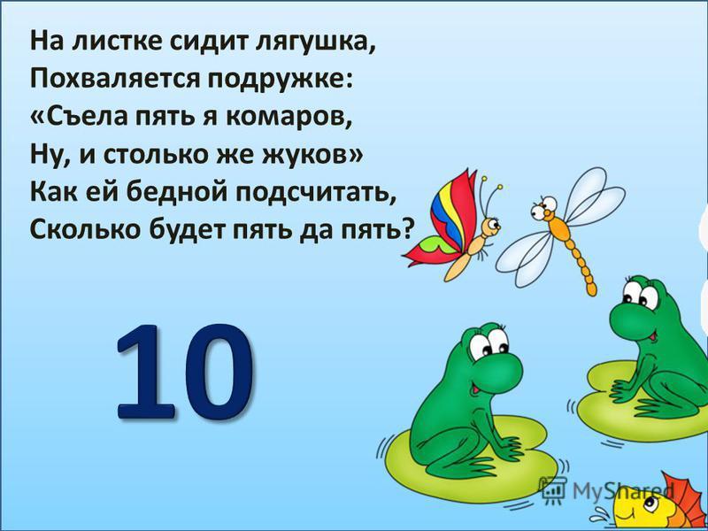 На листке сидит лягушка, Похваляется подружке: «Съела пять я комаров, Ну, и столько же жуков» Как ей бедной подсчитать, Сколько будет пять да пять?