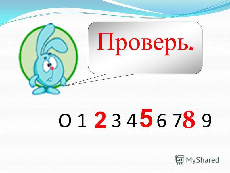 Проверь. О 1 3 4 6 7 9 2 8 5