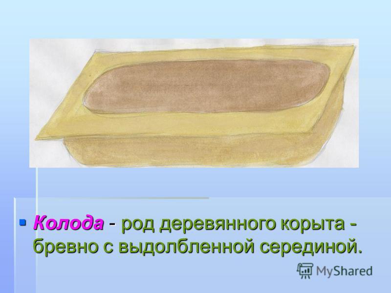 Колода - род деревянного корыта - бревно с выдолбленной серединой. Колода - род деревянного корыта - бревно с выдолбленной серединой.