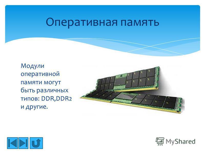 Модули оперативной памяти могут быть различных типов: DDR,DDR2 и другие. Оперативная память