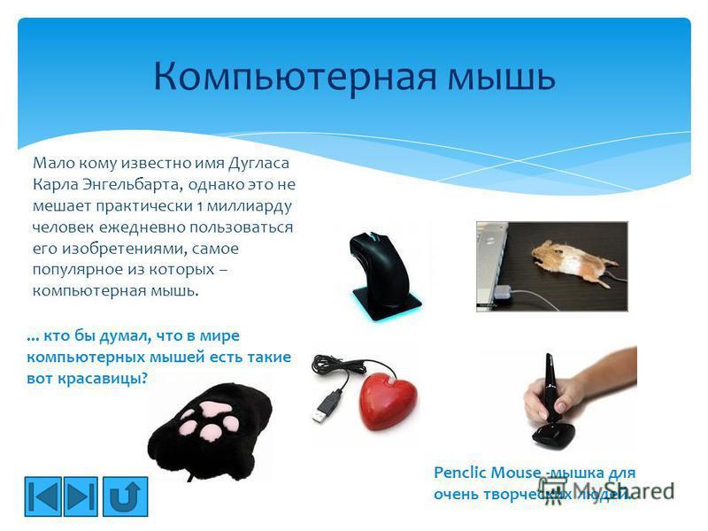 Компьютерная мышь Penclic Mouse -мышка для очень творческих людей.... кто бы думал, что в мире компьютерных мышей есть такие вот красавицы? Мало кому известно имя Дугласа Карла Энгельбарта, однако это не мешает практически 1 миллиарду человек ежеднев