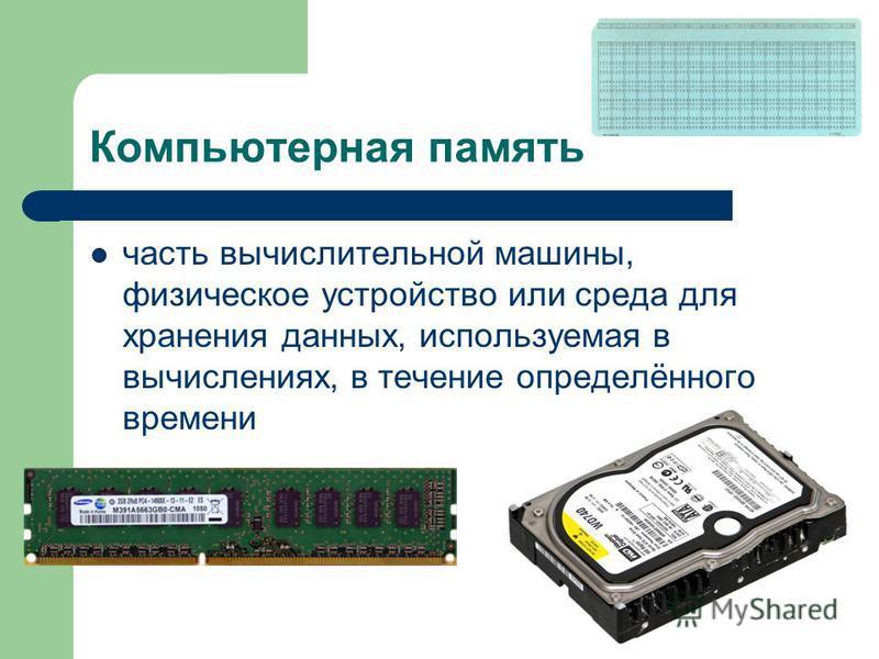 Компьютерная память часть вычислительной машины, физическое устройство или среда для хранения данных, используемая в вычислениях, в течение определённого времени