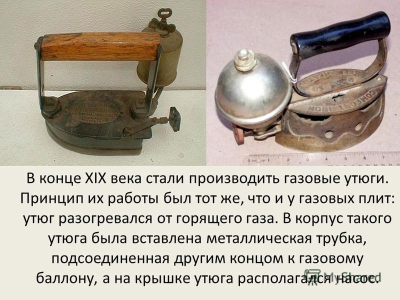 В конце XIX века стали производить газовые утюги. Принцип их работы был тот же, что и у газовых плит: утюг разогревался от горящего газа. В корпус такого утюга была вставлена металлическая трубка, подсоединенная другим концом к газовому баллону, а на
