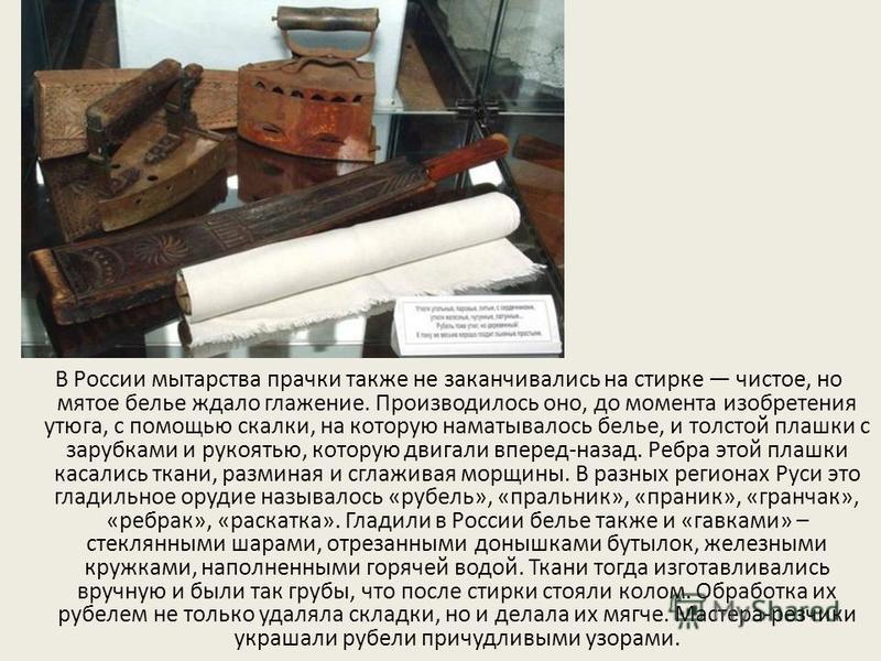 В России мытарства прачки также не заканчивались на стирке чистое, но мятое белье ждало глажение. Производилось оно, до момента изобретения утюга, с помощью скалки, на которую наматывалось белье, и толстой плашки с зарубками и рукоятью, которую двига