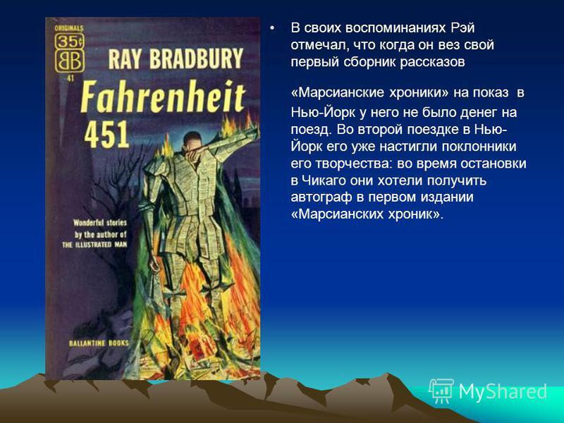 В своих воспоминаниях Рэй отмечал, что когда он вез свой первый сборник рассказов «Марсианские хроники» на показ в Нью-Йорк у него не было денег на поезд. Во второй поездке в Нью- Йорк его уже настигли поклонники его творчества: во время остановки в