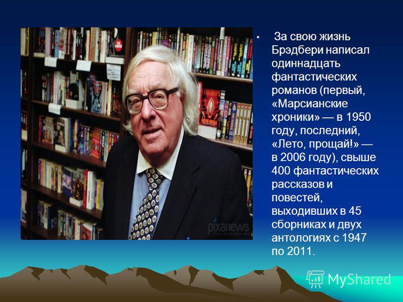 За свою жизнь Брэдбери написал одиннадцать фантастических романов (первый, «Марсианские хроники» в 1950 году, последний, «Лето, прощай!» в 2006 году), свыше 400 фантастических рассказов и повестей, выходивших в 45 сборниках и двух антологиях с 1947 п