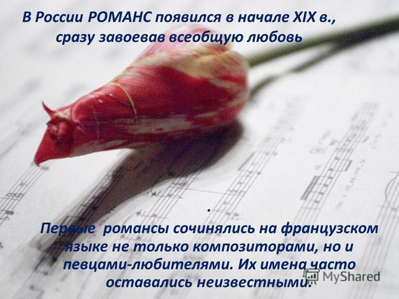 В России РОМАНС появился в начале XIX в., сразу завоевав всеобщую любовь. Первые романсы сочинялись на французском языке не только композиторами, но и певцами-любителями. Их имена часто оставались неизвестными.