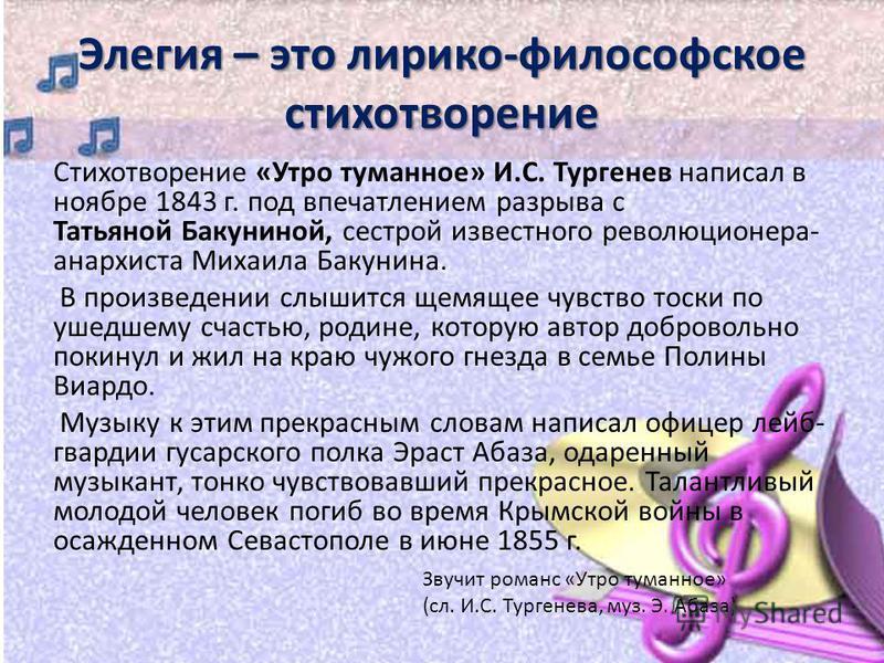 Элегия – это лирико-философское стихотворение Стихотворение «Утро туманное» И.С. Тургенев написал в ноябре 1843 г. под впечатлением разрыва с Татьяной Бакуниной, сестрой известного революционера- анархиста Михаила Бакунина. В произведении слышится ще