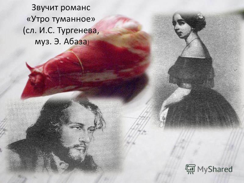 Звучит романс «Утро туманное» (сл. И.С. Тургенева, муз. Э. Абаза )