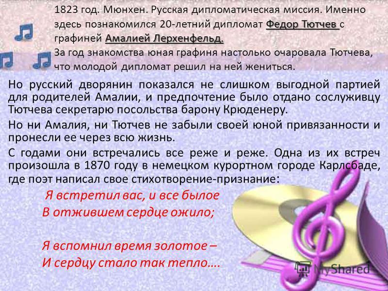 Но русский дворянин показался не слишком выгодной партией для родителей Амалии, и предпочтение было отдано сослуживцу Тютчева секретарю посольства барону Крюденеру. Но ни Амалия, ни Тютчев не забыли своей юной привязанности и пронесли ее через всю жи