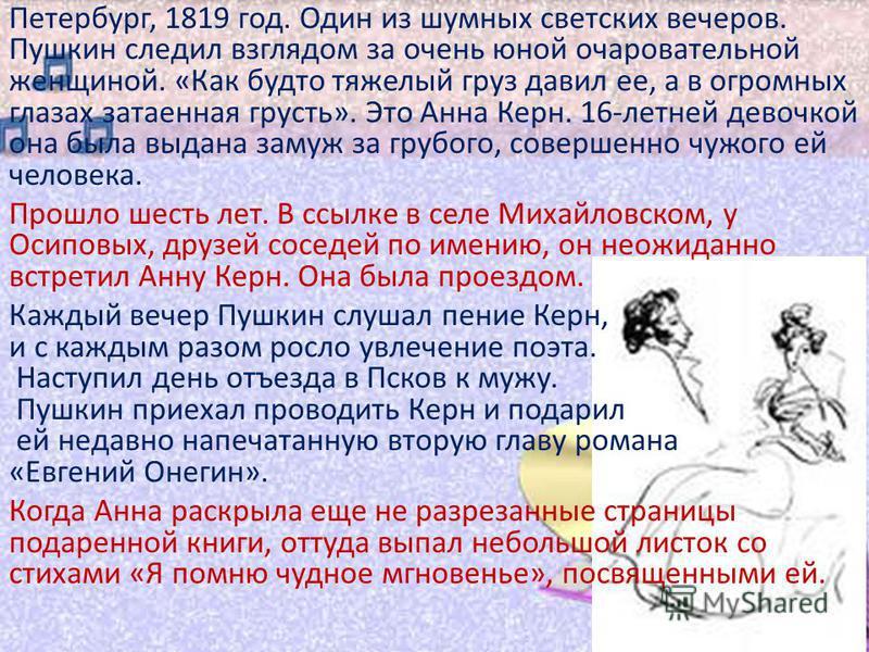 Петербург, 1819 год. Один из шумных светских вечеров. Пушкин следил взглядом за очень юной очаровательной женщиной. «Как будто тяжелый груз давил ее, а в огромных глазах затаенная грусть». Это Анна Керн. 16-летней девочкой она была выдана замуж за гр